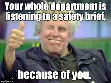 When Your The Reason For The Safety Meeting Memes