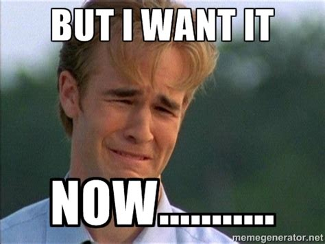 Image result for I want it now meme